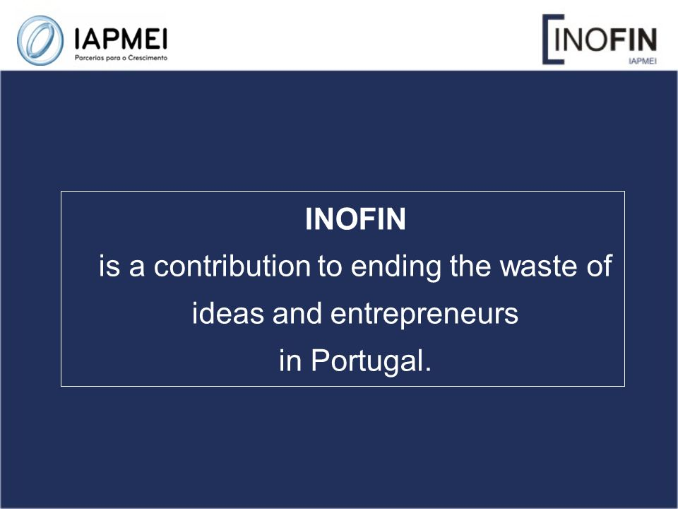 INOFIN is a contribution to ending the waste of ideas and entrepreneurs in Portugal.