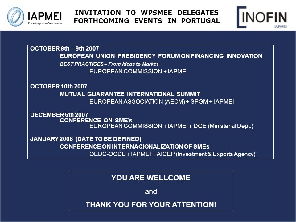 INVITATION TO WPSMEE DELEGATES FORTHCOMING EVENTS IN PORTUGAL OCTOBER 8th – 9th 2007 EUROPEAN UNION PRESIDENCY FORUM ON FINANCING INNOVATION BEST PRACTICES – From Ideas to Market EUROPEAN COMMISSION + IAPMEI OCTOBER 10th 2007 MUTUAL GUARANTEE INTERNATIONAL SUMMIT EUROPEAN ASSOCIATION (AECM) + SPGM + IAPMEI DECEMBER 6th 2007 CONFERENCE ON SMEs EUROPEAN COMMISSION + IAPMEI + DGE (Ministerial Dept.) JANUARY 2008 (DATE TO BE DEFINED) CONFERENCE ON INTERNACIONALIZATION OF SMEs OEDC-OCDE + IAPMEI + AICEP (Investment & Exports Agency) YOU ARE WELLCOME and THANK YOU FOR YOUR ATTENTION!