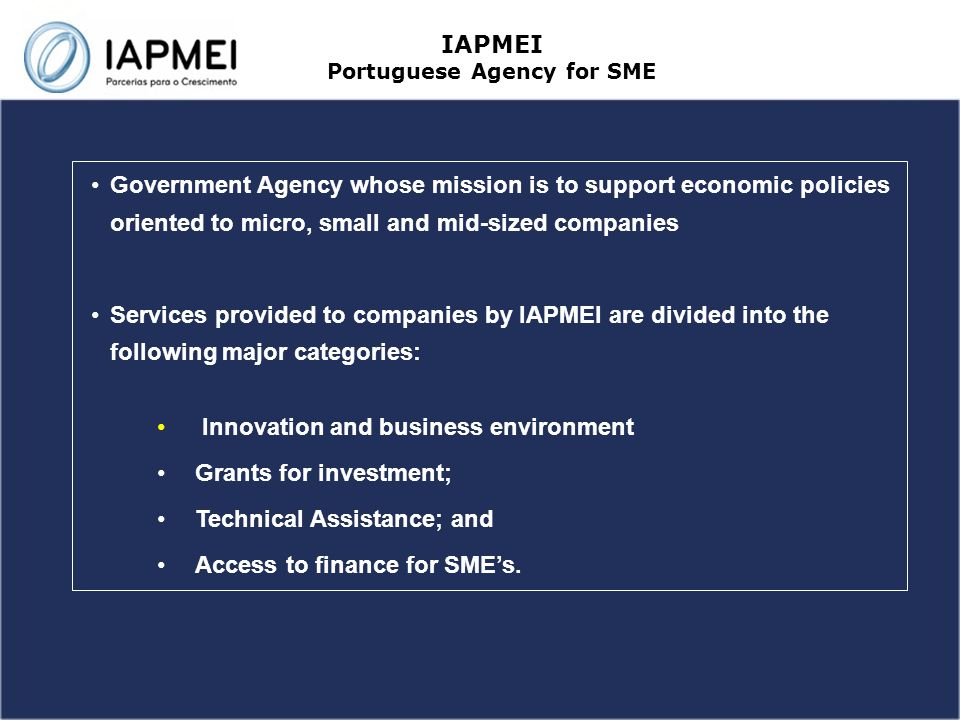 Government Agency whose mission is to support economic policies oriented to micro, small and mid-sized companies Services provided to companies by IAPMEI are divided into the following major categories: Innovation and business environment Grants for investment; Technical Assistance; and Access to finance for SMEs.