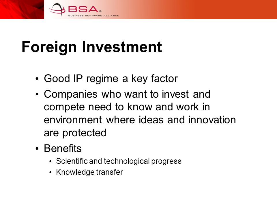 Foreign Investment Good IP regime a key factor Companies who want to invest and compete need to know and work in environment where ideas and innovation are protected Benefits Scientific and technological progress Knowledge transfer