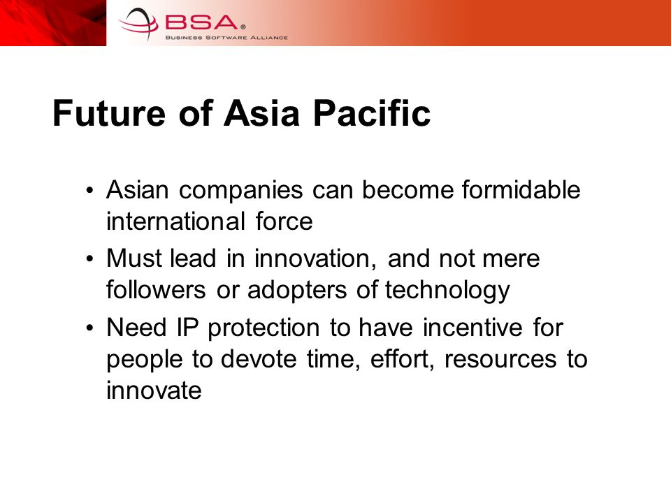 Future of Asia Pacific Asian companies can become formidable international force Must lead in innovation, and not mere followers or adopters of technology Need IP protection to have incentive for people to devote time, effort, resources to innovate