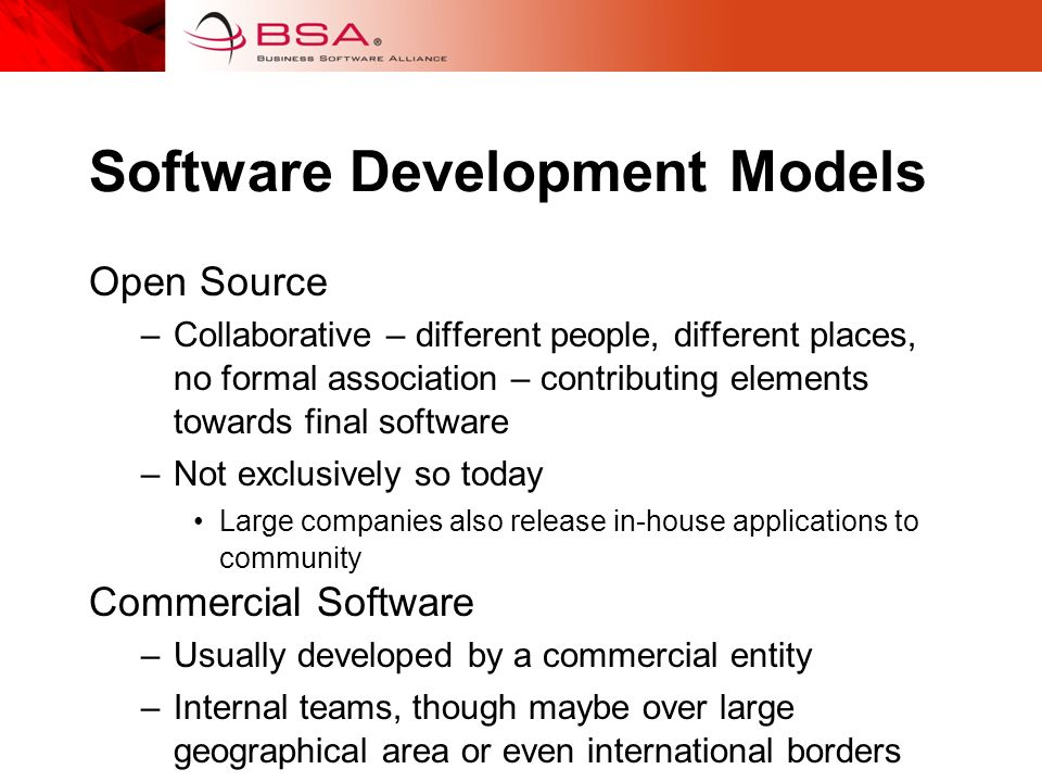 Software Development Models Open Source –Collaborative – different people, different places, no formal association – contributing elements towards final software –Not exclusively so today Large companies also release in-house applications to community Commercial Software –Usually developed by a commercial entity –Internal teams, though maybe over large geographical area or even international borders