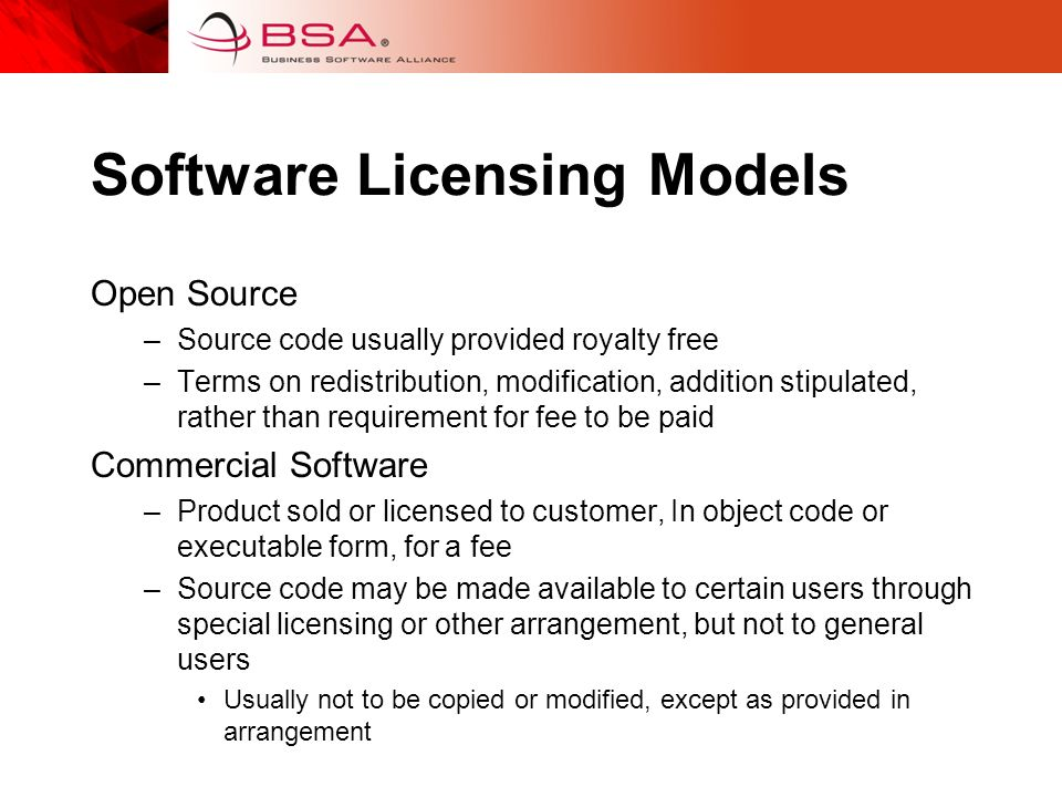 Software Licensing Models Open Source –Source code usually provided royalty free –Terms on redistribution, modification, addition stipulated, rather than requirement for fee to be paid Commercial Software –Product sold or licensed to customer, In object code or executable form, for a fee –Source code may be made available to certain users through special licensing or other arrangement, but not to general users Usually not to be copied or modified, except as provided in arrangement