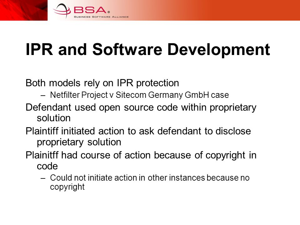 IPR and Software Development Both models rely on IPR protection –Netfilter Project v Sitecom Germany GmbH case Defendant used open source code within proprietary solution Plaintiff initiated action to ask defendant to disclose proprietary solution Plainitff had course of action because of copyright in code –Could not initiate action in other instances because no copyright