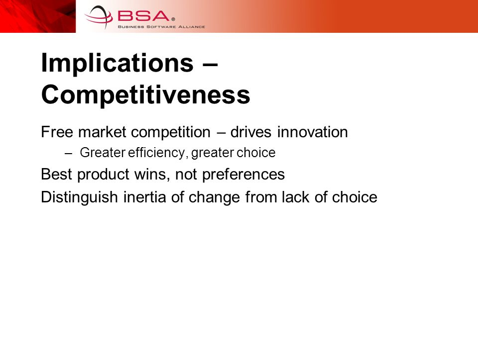 Implications – Competitiveness Free market competition – drives innovation –Greater efficiency, greater choice Best product wins, not preferences Distinguish inertia of change from lack of choice