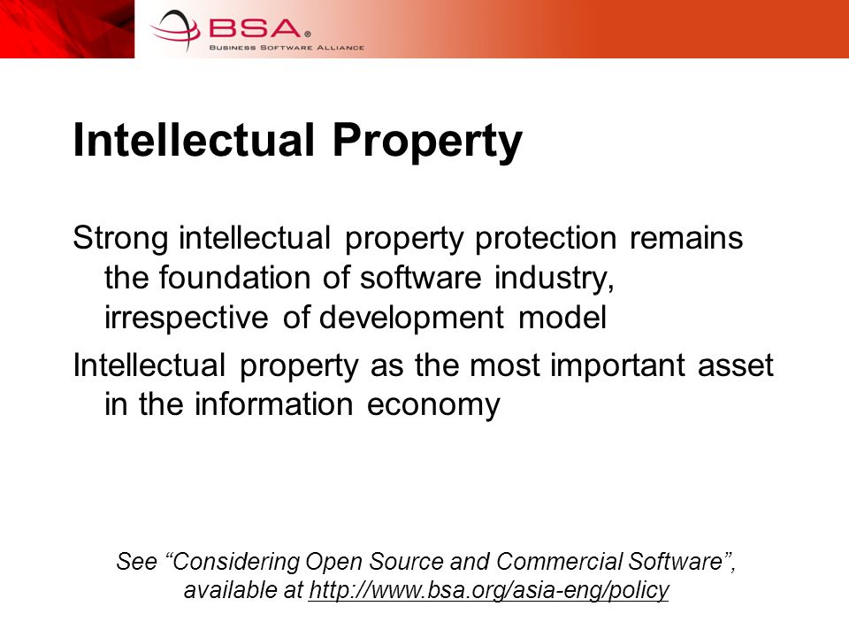 Intellectual Property Strong intellectual property protection remains the foundation of software industry, irrespective of development model Intellectual property as the most important asset in the information economy See Considering Open Source and Commercial Software, available at http://www.bsa.org/asia-eng/policy