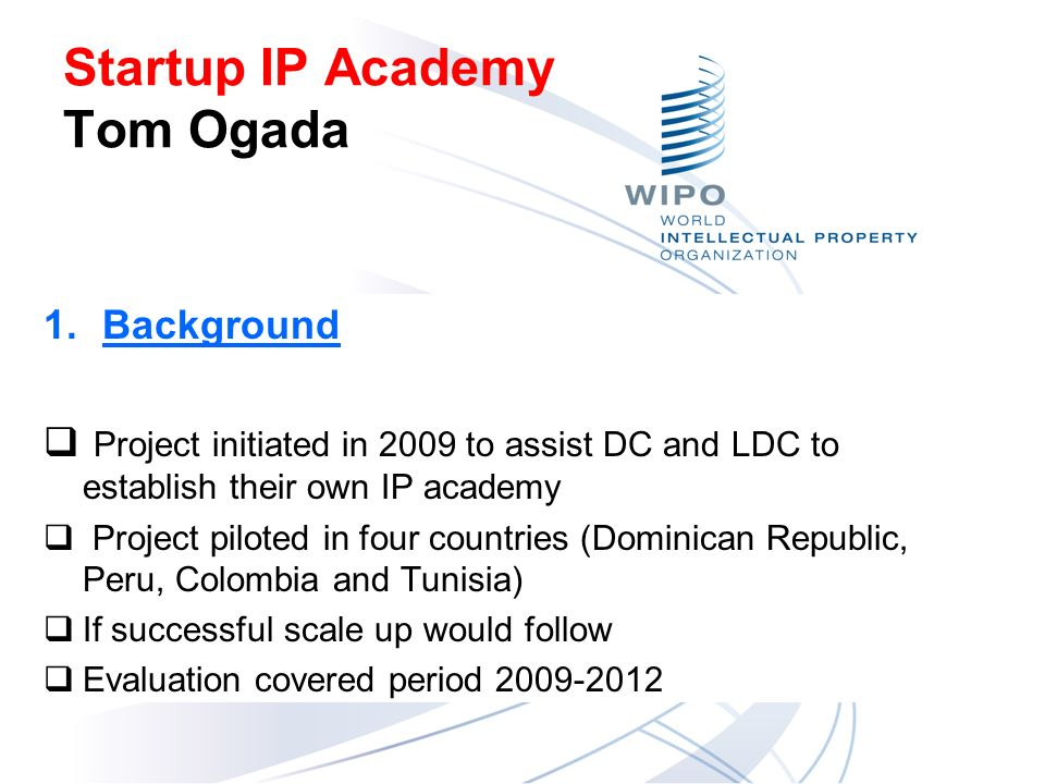 Startup IP Academy Tom Ogada 1.Background Project initiated in 2009 to assist DC and LDC to establish their own IP academy Project piloted in four countries (Dominican Republic, Peru, Colombia and Tunisia) If successful scale up would follow Evaluation covered period 2009-2012