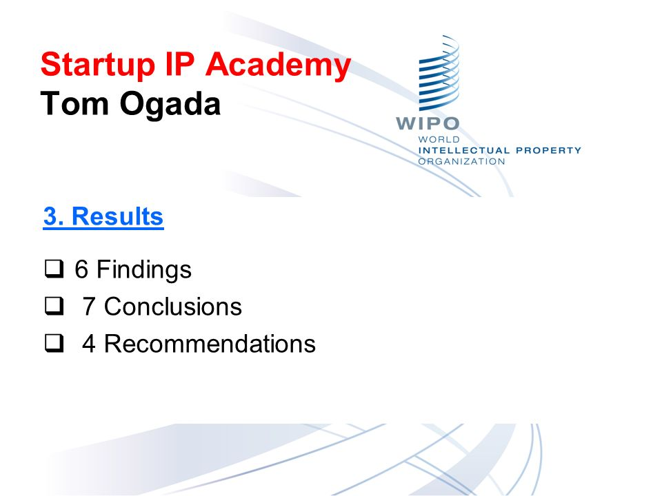 3. Results 6 Findings 7 Conclusions 4 Recommendations Startup IP Academy Tom Ogada