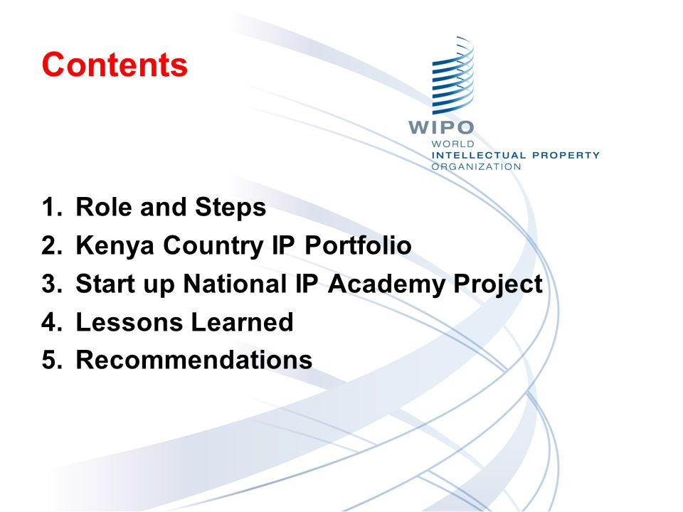 Contents 1.Role and Steps 2.Kenya Country IP Portfolio 3.Start up National IP Academy Project 4.Lessons Learned 5.Recommendations