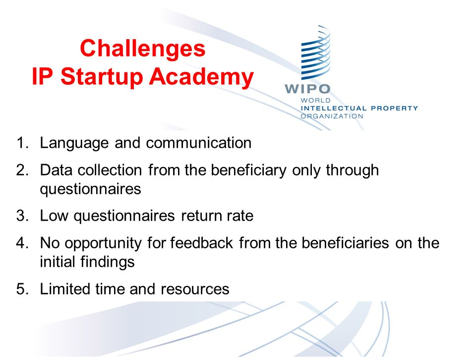 Challenges IP Startup Academy Conclusi 1.Language and communication 2.Data collection from the beneficiary only through questionnaires 3.Low questionnaires return rate 4.No opportunity for feedback from the beneficiaries on the initial findings 5.Limited time and resources