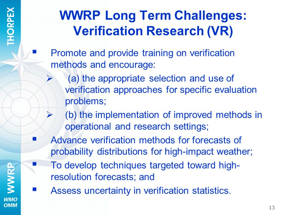 WWRP 13 WWRP Long Term Challenges: Verification Research (VR) Promote and provide training on verification methods and encourage: (a) the appropriate selection and use of verification approaches for specific evaluation problems; (b) the implementation of improved methods in operational and research settings; Advance verification methods for forecasts of probability distributions for high-impact weather; To develop techniques targeted toward high- resolution forecasts; and Assess uncertainty in verification statistics.