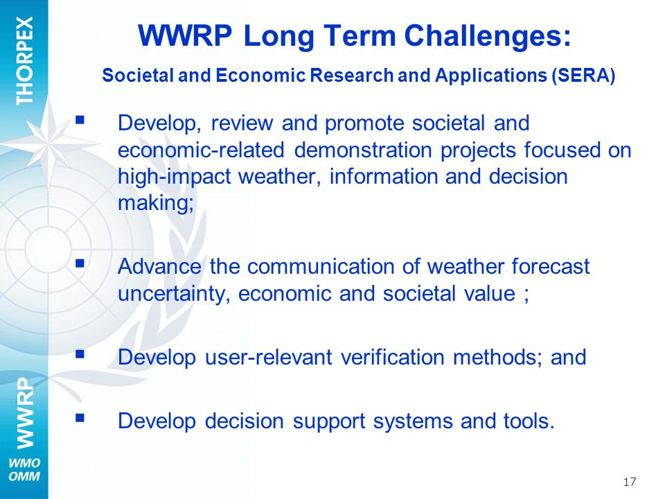 WWRP 17 WWRP Long Term Challenges: Societal and Economic Research and Applications (SERA) Develop, review and promote societal and economic-related demonstration projects focused on high-impact weather, information and decision making; Advance the communication of weather forecast uncertainty, economic and societal value ; Develop user-relevant verification methods; and Develop decision support systems and tools.