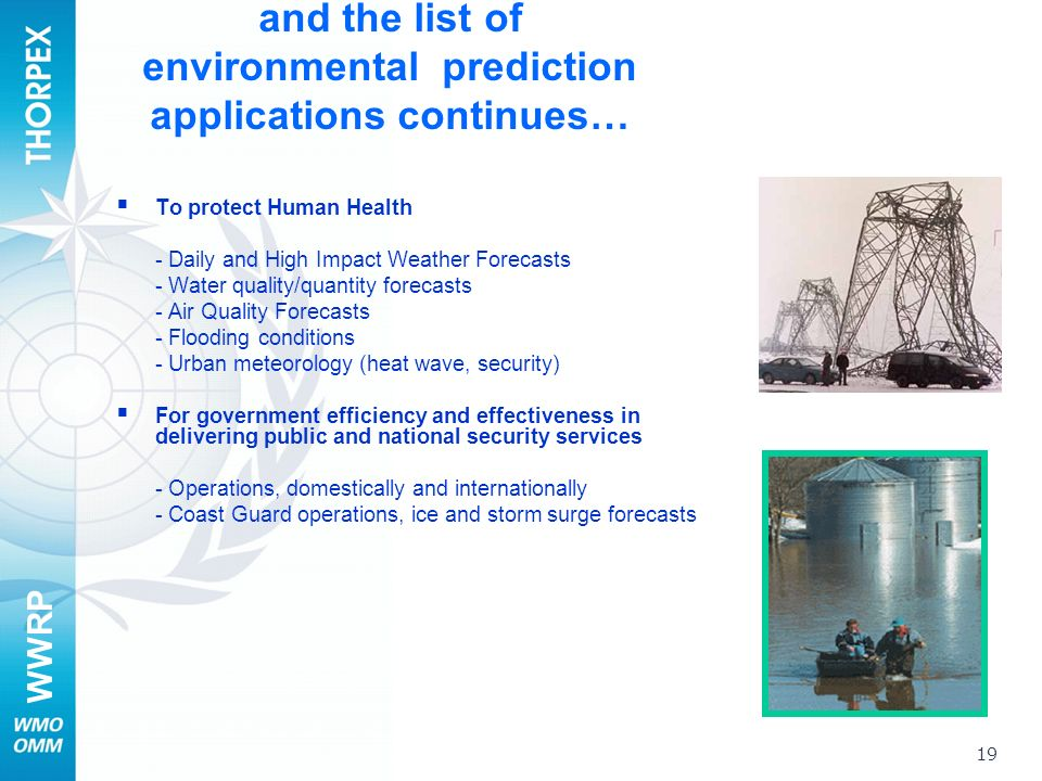 WWRP 19 and the list of environmental prediction applications continues… To protect Human Health - Daily and High Impact Weather Forecasts - Water quality/quantity forecasts - Air Quality Forecasts - Flooding conditions - Urban meteorology (heat wave, security) For government efficiency and effectiveness in delivering public and national security services - Operations, domestically and internationally - Coast Guard operations, ice and storm surge forecasts