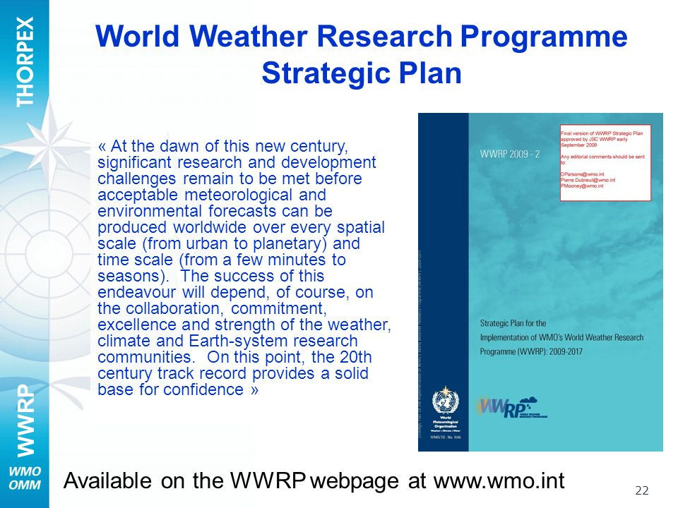 WWRP 22 World Weather Research Programme Strategic Plan Available on the WWRP webpage at www.wmo.int « At the dawn of this new century, significant research and development challenges remain to be met before acceptable meteorological and environmental forecasts can be produced worldwide over every spatial scale (from urban to planetary) and time scale (from a few minutes to seasons).