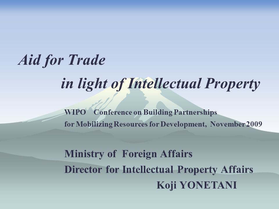 Aid for Trade in light of Intellectual Property WIPO Conference on Building Partnerships for Mobilizing Resources for Development, November 2009 Ministry of Foreign Affairs Director for Intellectual Property Affairs Koji YONETANI