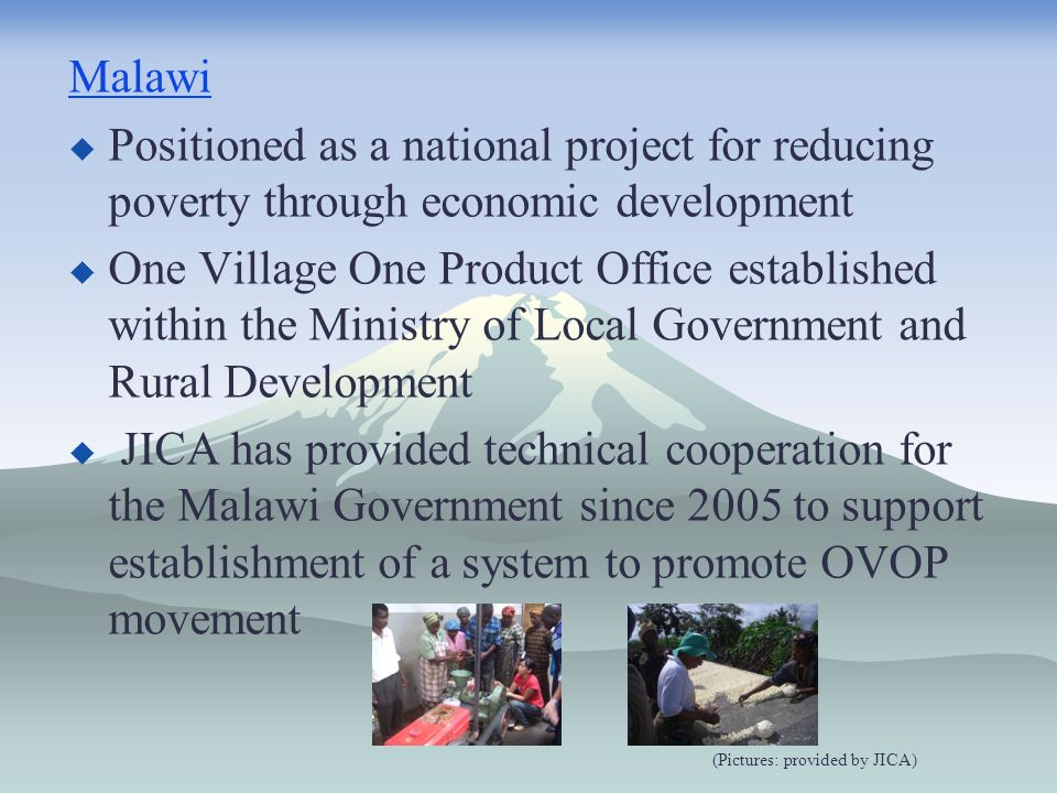 Malawi Positioned as a national project for reducing poverty through economic development One Village One Product Office established within the Ministry of Local Government and Rural Development JICA has provided technical cooperation for the Malawi Government since 2005 to support establishment of a system to promote OVOP movement (Pictures: provided by JICA)