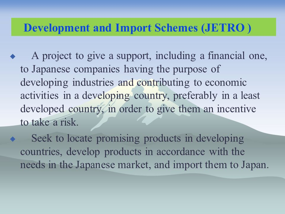 A project to give a support, including a financial one, to Japanese companies having the purpose of developing industries and contributing to economic activities in a developing country, preferably in a least developed country, in order to give them an incentive to take a risk.