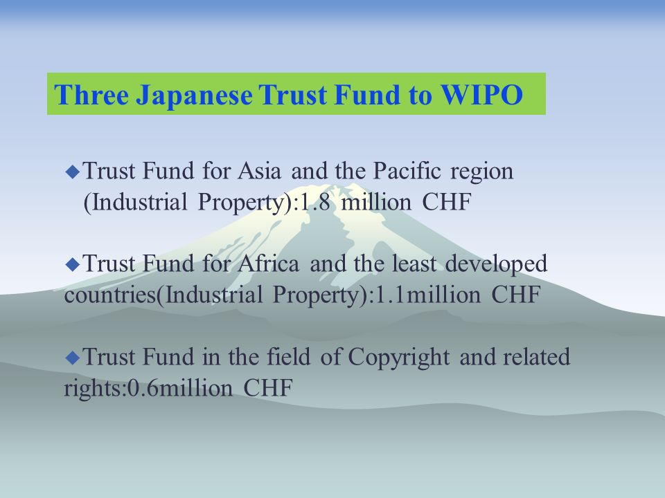 Three Japanese Trust Fund to WIPO Trust Fund for Asia and the Pacific region (Industrial Property):1.8 million CHF Trust Fund for Africa and the least developed countries(Industrial Property):1.1million CHF Trust Fund in the field of Copyright and related rights:0.6million CHF