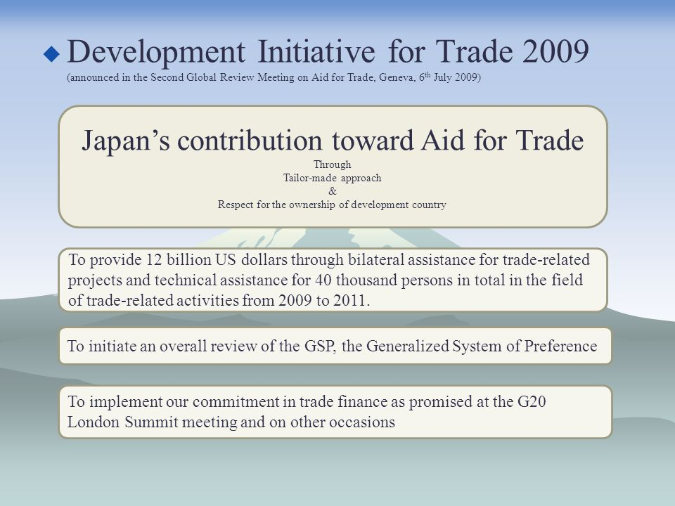 Development Initiative for Trade 2009 (announced in the Second Global Review Meeting on Aid for Trade, Geneva, 6 th July 2009) Japans contribution toward Aid for Trade Through Tailor-made approach & Respect for the ownership of development country To provide 12 billion US dollars through bilateral assistance for trade-related projects and technical assistance for 40 thousand persons in total in the field of trade-related activities from 2009 to 2011.