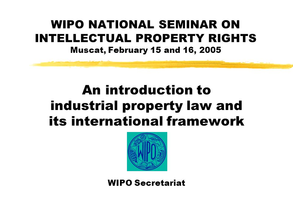 WIPO NATIONAL SEMINAR ON INTELLECTUAL PROPERTY RIGHTS Muscat, February 15 and 16, 2005 An introduction to industrial property law and its international framework WIPO Secretariat
