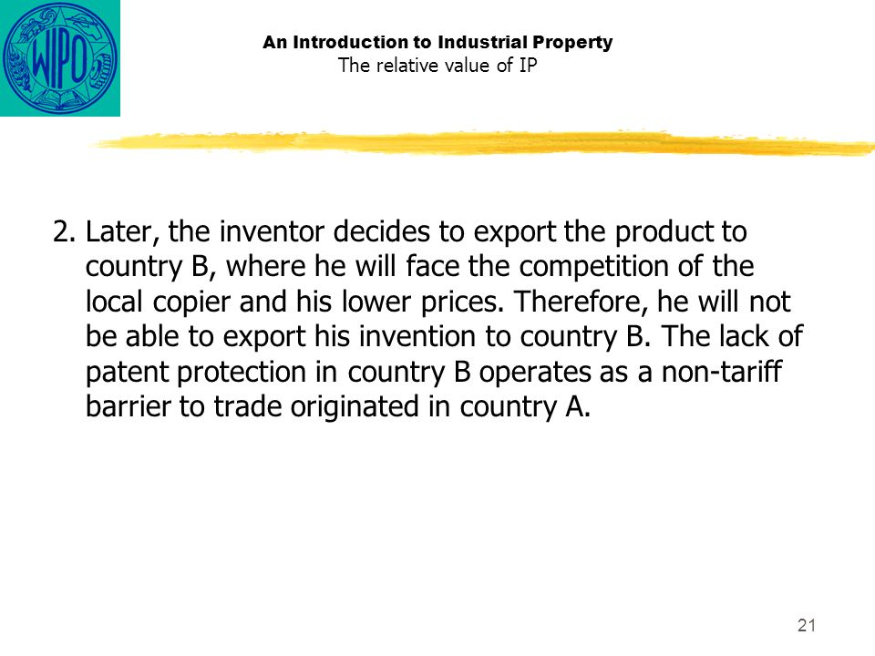 21 An Introduction to Industrial Property The relative value of IP 2.Later, the inventor decides to export the product to country B, where he will face the competition of the local copier and his lower prices.