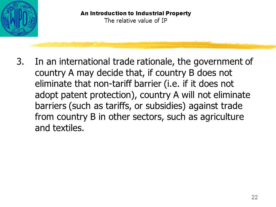 22 An Introduction to Industrial Property The relative value of IP 3.In an international trade rationale, the government of country A may decide that, if country B does not eliminate that non-tariff barrier (i.e.
