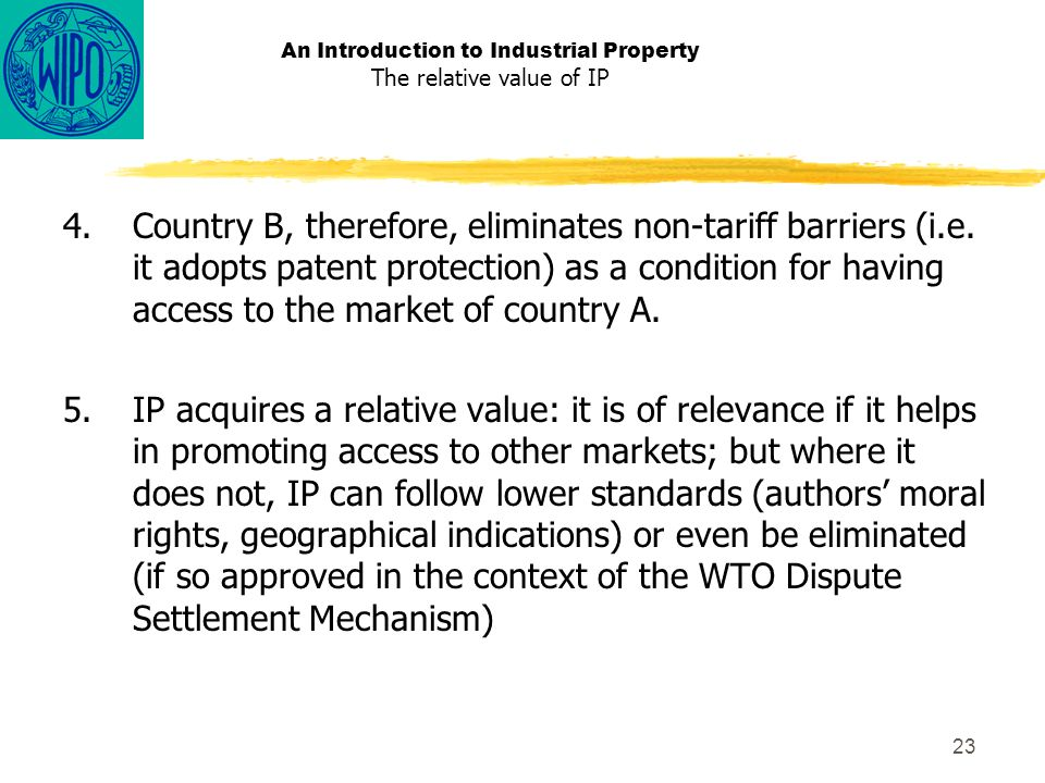 23 An Introduction to Industrial Property The relative value of IP 4.Country B, therefore, eliminates non-tariff barriers (i.e.