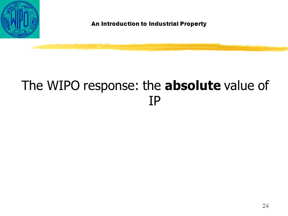24 An Introduction to Industrial Property The WIPO response: the absolute value of IP