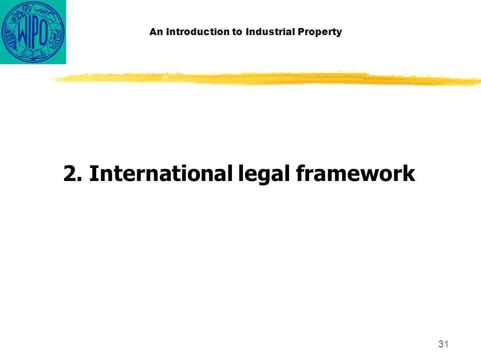 31 An Introduction to Industrial Property 2. International legal framework