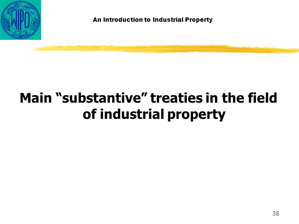 38 An Introduction to Industrial Property Main substantive treaties in the field of industrial property