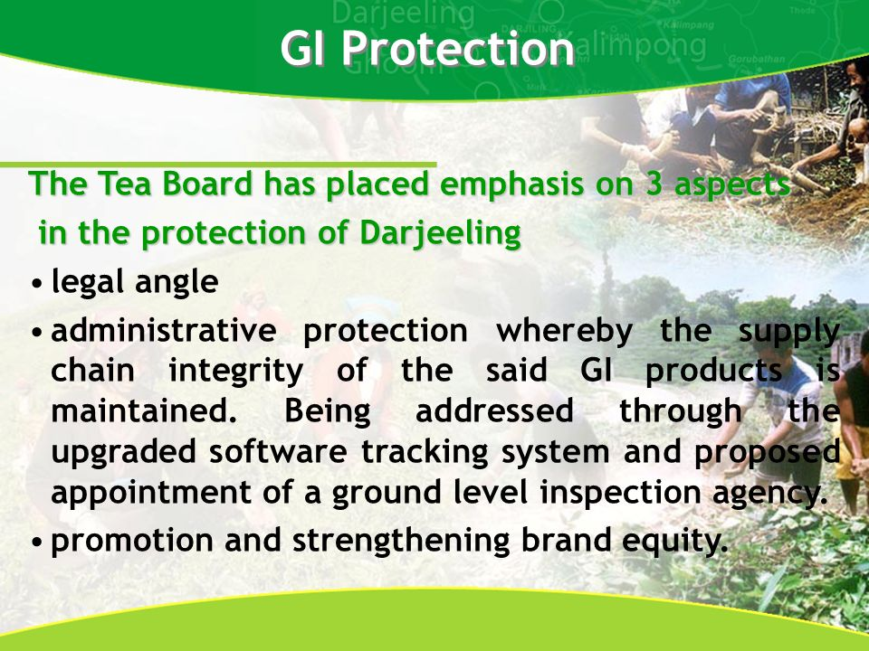 The Tea Board has placed emphasis on 3 aspects in the protection of Darjeeling in the protection of Darjeeling legal angle administrative protection whereby the supply chain integrity of the said GI products is maintained.