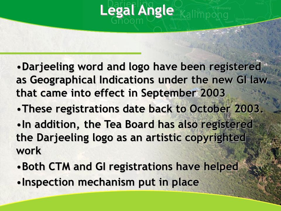 Legal Angle Darjeeling word and logo have been registered as Geographical Indications under the new GI law that came into effect in September 2003Darjeeling word and logo have been registered as Geographical Indications under the new GI law that came into effect in September 2003 These registrations date back to October 2003.These registrations date back to October 2003.
