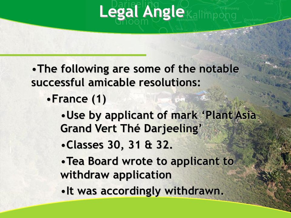 Legal Angle The following are some of the notable successful amicable resolutions:The following are some of the notable successful amicable resolutions: France (1)France (1) Use by applicant of mark Plant Asia Grand Vert Thé DarjeelingUse by applicant of mark Plant Asia Grand Vert Thé Darjeeling Classes 30, 31 & 32.Classes 30, 31 & 32.