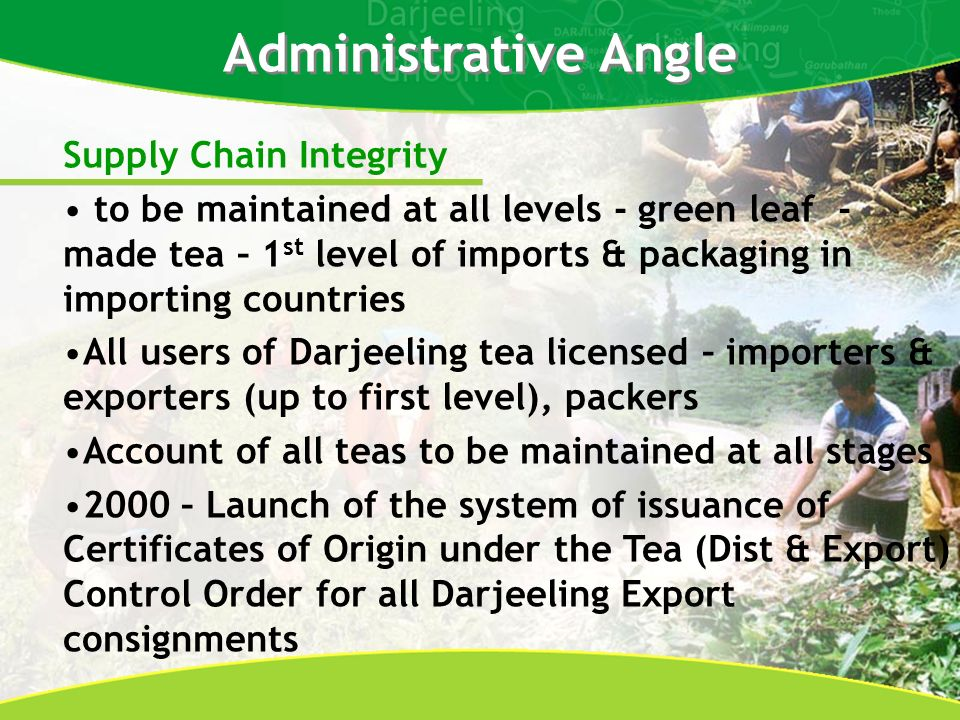 Administrative Angle Supply Chain Integrity to be maintained at all levels - green leaf - made tea – 1 st level of imports & packaging in importing countries All users of Darjeeling tea licensed – importers & exporters (up to first level), packers Account of all teas to be maintained at all stages 2000 – Launch of the system of issuance of Certificates of Origin under the Tea (Dist & Export) Control Order for all Darjeeling Export consignments