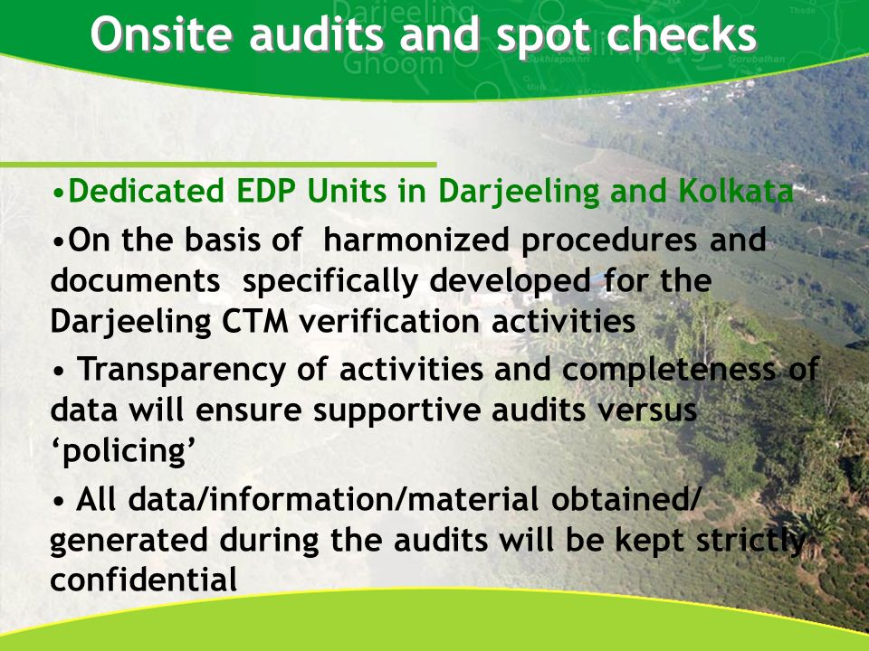 Onsite audits and spot checks Dedicated EDP Units in Darjeeling and Kolkata On the basis of harmonized procedures and documents specifically developed for the Darjeeling CTM verification activities Transparency of activities and completeness of data will ensure supportive audits versus policing All data/information/material obtained/ generated during the audits will be kept strictly confidential