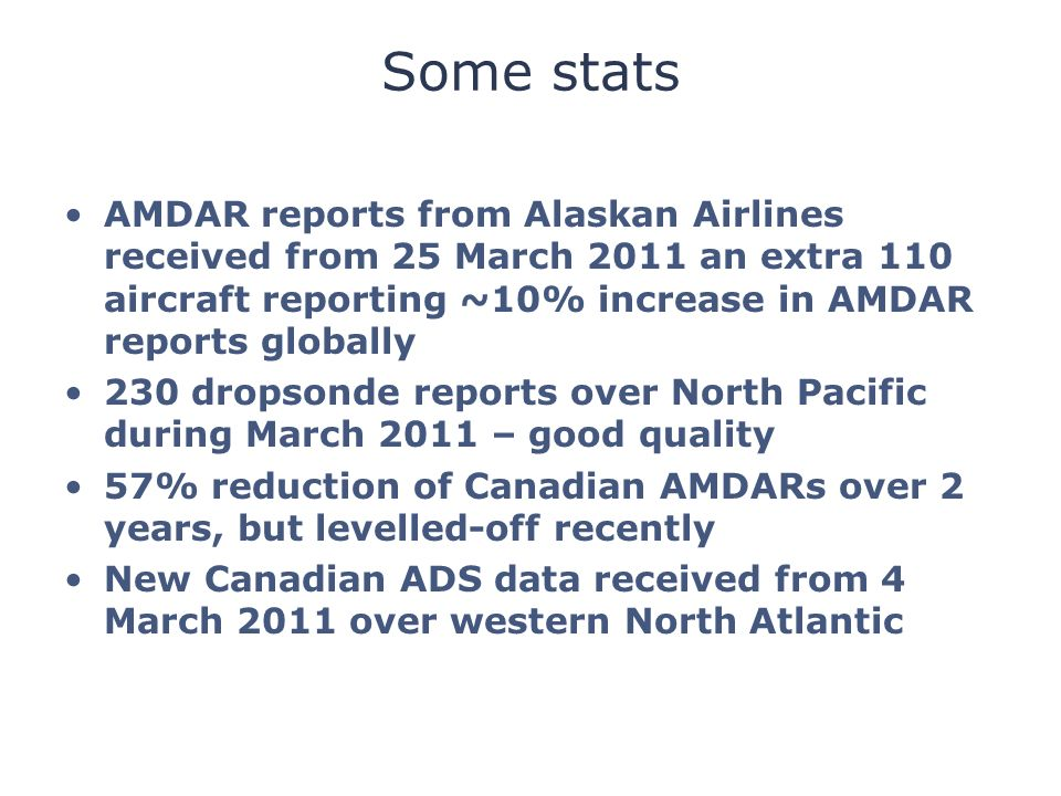 Some stats AMDAR reports from Alaskan Airlines received from 25 March 2011 an extra 110 aircraft reporting ~10% increase in AMDAR reports globally 230 dropsonde reports over North Pacific during March 2011 – good quality 57% reduction of Canadian AMDARs over 2 years, but levelled-off recently New Canadian ADS data received from 4 March 2011 over western North Atlantic