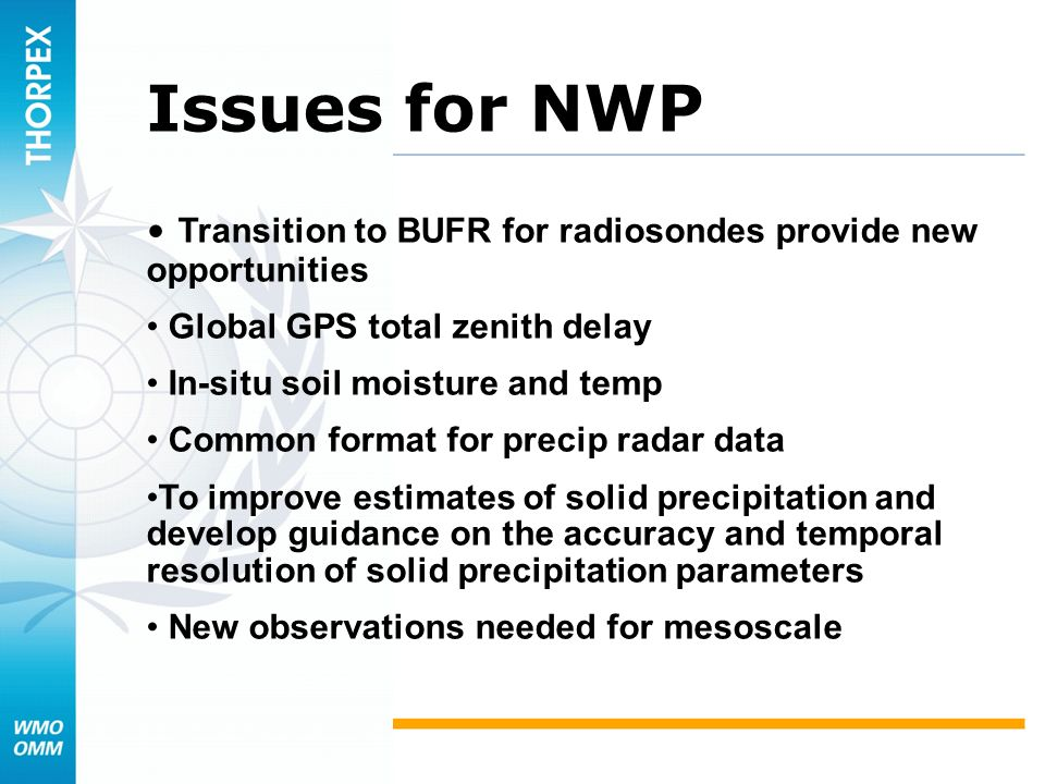 Issues for NWP Transition to BUFR for radiosondes provide new opportunities Global GPS total zenith delay In-situ soil moisture and temp Common format for precip radar data To improve estimates of solid precipitation and develop guidance on the accuracy and temporal resolution of solid precipitation parameters New observations needed for mesoscale