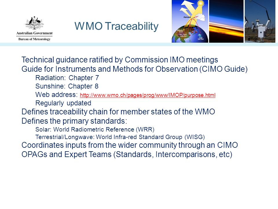 WMO Traceability Technical guidance ratified by Commission IMO meetings Guide for Instruments and Methods for Observation (CIMO Guide) Radiation: Chapter 7 Sunshine: Chapter 8 Web address: http://www.wmo.ch/pages/prog/www/IMOP/purpose.html http://www.wmo.ch/pages/prog/www/IMOP/purpose.html Regularly updated Defines traceability chain for member states of the WMO Defines the primary standards: Solar: World Radiometric Reference (WRR) Terrestrial/Longwave: World Infra-red Standard Group (WISG) Coordinates inputs from the wider community through an CIMO OPAGs and Expert Teams (Standards, Intercomparisons, etc)