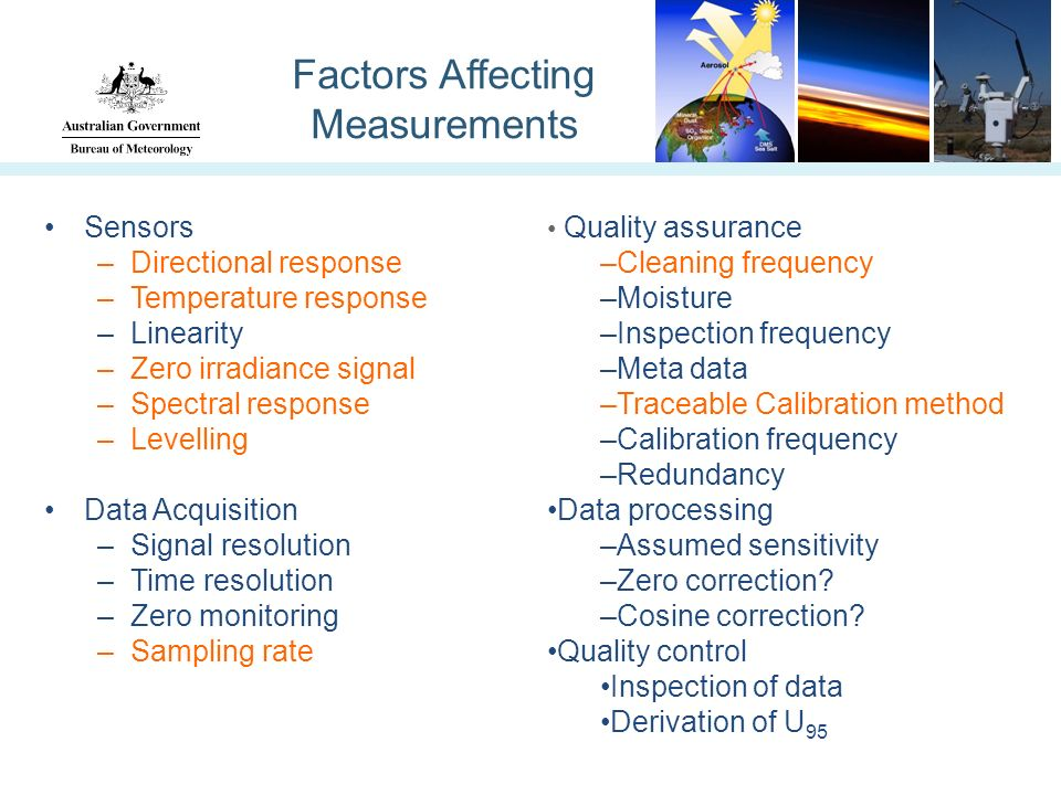 Factors Affecting Measurements Sensors –Directional response –Temperature response –Linearity –Zero irradiance signal –Spectral response –Levelling Data Acquisition –Signal resolution –Time resolution –Zero monitoring –Sampling rate Quality assurance –Cleaning frequency –Moisture –Inspection frequency –Meta data –Traceable Calibration method –Calibration frequency –Redundancy Data processing –Assumed sensitivity –Zero correction.