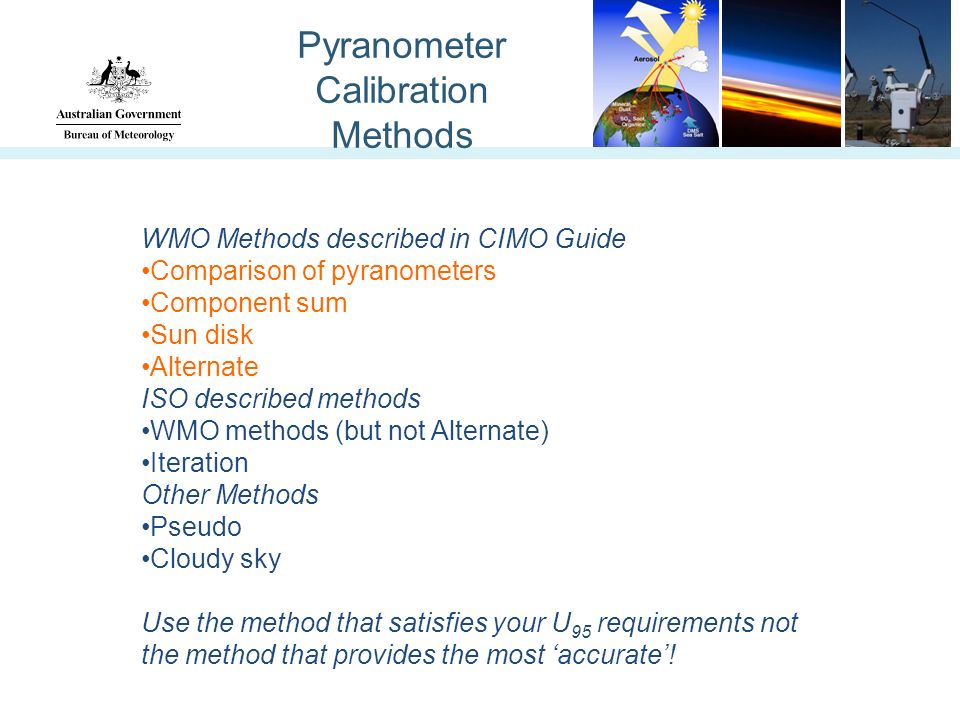 Pyranometer Calibration Methods WMO Methods described in CIMO Guide Comparison of pyranometers Component sum Sun disk Alternate ISO described methods WMO methods (but not Alternate) Iteration Other Methods Pseudo Cloudy sky Use the method that satisfies your U 95 requirements not the method that provides the most accurate!