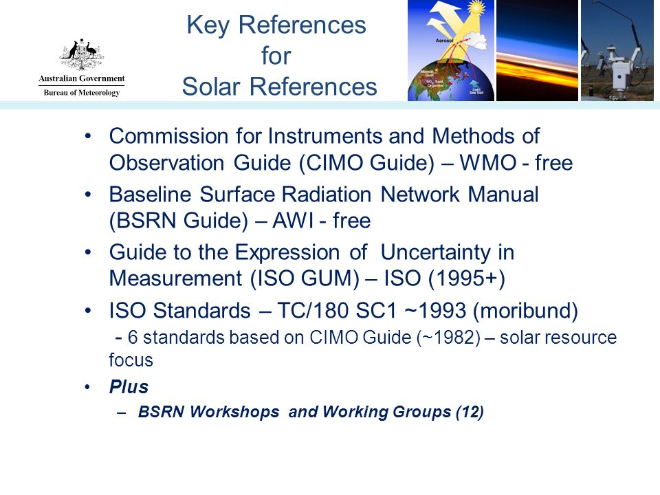 Key References for Solar References Commission for Instruments and Methods of Observation Guide (CIMO Guide) – WMO - free Baseline Surface Radiation Network Manual (BSRN Guide) – AWI - free Guide to the Expression of Uncertainty in Measurement (ISO GUM) – ISO (1995+) ISO Standards – TC/180 SC1 ~1993 (moribund) - 6 standards based on CIMO Guide (~1982) – solar resource focus Plus –BSRN Workshops and Working Groups (12)