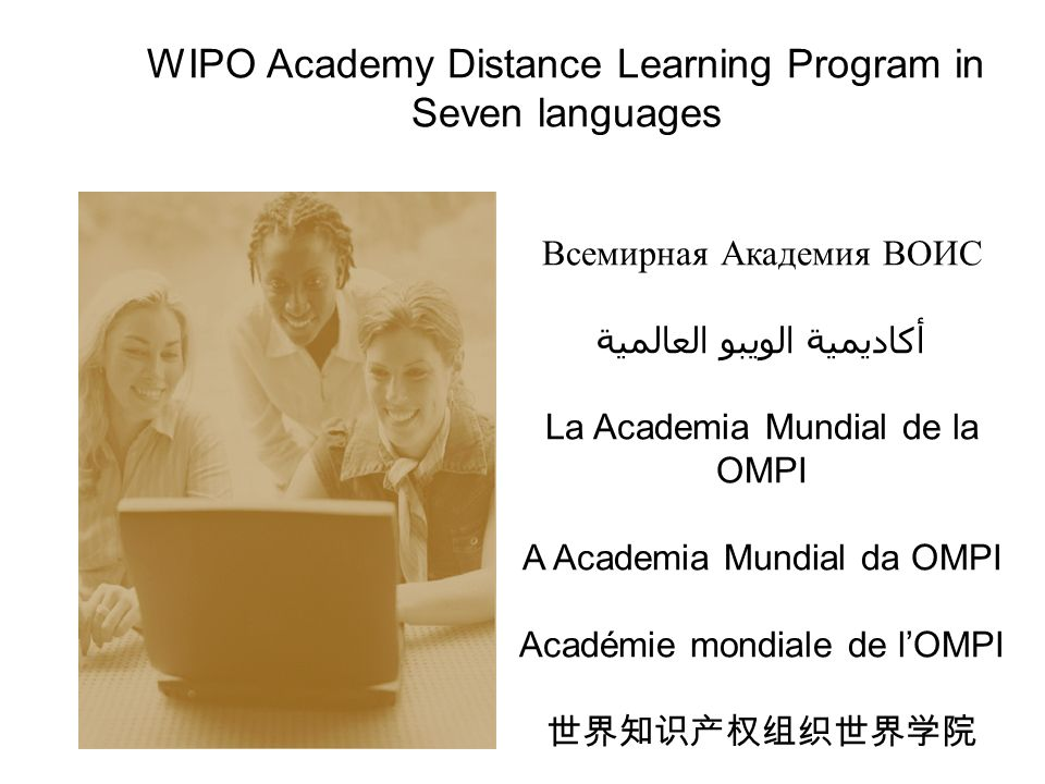 WIPO Academy Distance Learning Program in Seven languages Всемирная Академия ВОИС أكاديمية الويبو العالمية La Academia Mundial de la OMPI A Academia Mundial da OMPI Académie mondiale de lOMPI