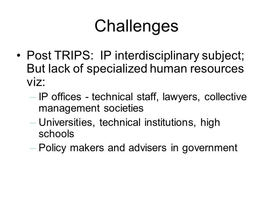 Challenges Post TRIPS: IP interdisciplinary subject; But lack of specialized human resources viz: –IP offices - technical staff, lawyers, collective management societies –Universities, technical institutions, high schools –Policy makers and advisers in government