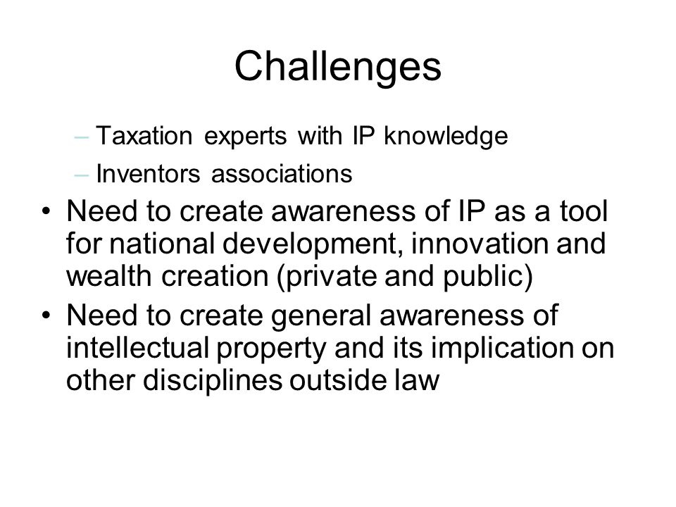 Challenges –Taxation experts with IP knowledge –Inventors associations Need to create awareness of IP as a tool for national development, innovation and wealth creation (private and public) Need to create general awareness of intellectual property and its implication on other disciplines outside law