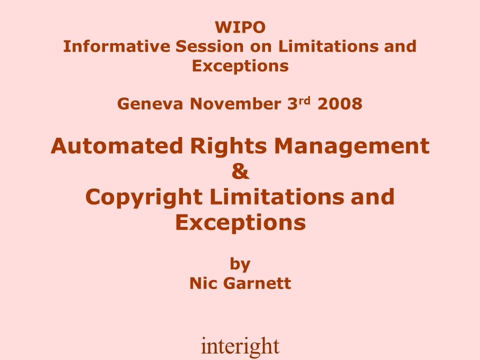 interight WIPO Informative Session on Limitations and Exceptions Geneva November 3 rd 2008 Automated Rights Management & Copyright Limitations and Exceptions by Nic Garnett