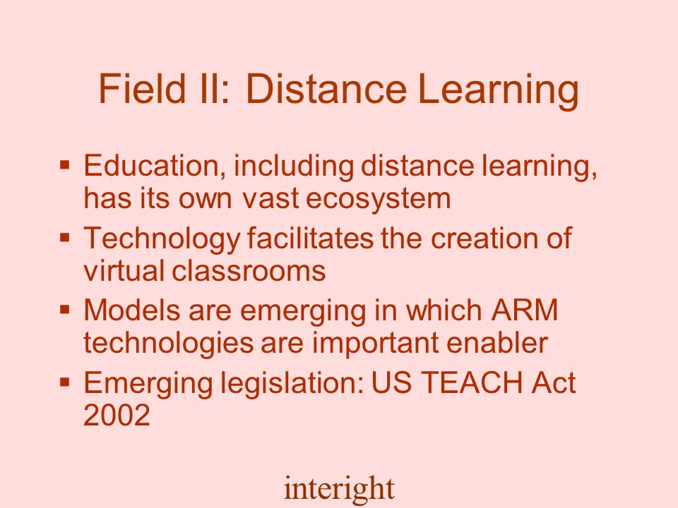 interight Field II: Distance Learning Education, including distance learning, has its own vast ecosystem Technology facilitates the creation of virtual classrooms Models are emerging in which ARM technologies are important enabler Emerging legislation: US TEACH Act 2002