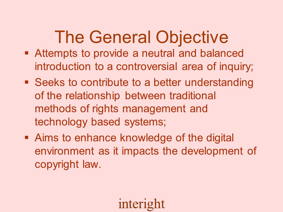 interight The General Objective Attempts to provide a neutral and balanced introduction to a controversial area of inquiry; Seeks to contribute to a better understanding of the relationship between traditional methods of rights management and technology based systems; Aims to enhance knowledge of the digital environment as it impacts the development of copyright law.