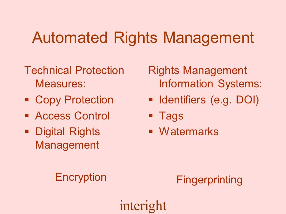 interight Automated Rights Management Technical Protection Measures: Copy Protection Access Control Digital Rights Management Encryption Rights Management Information Systems: Identifiers (e.g.