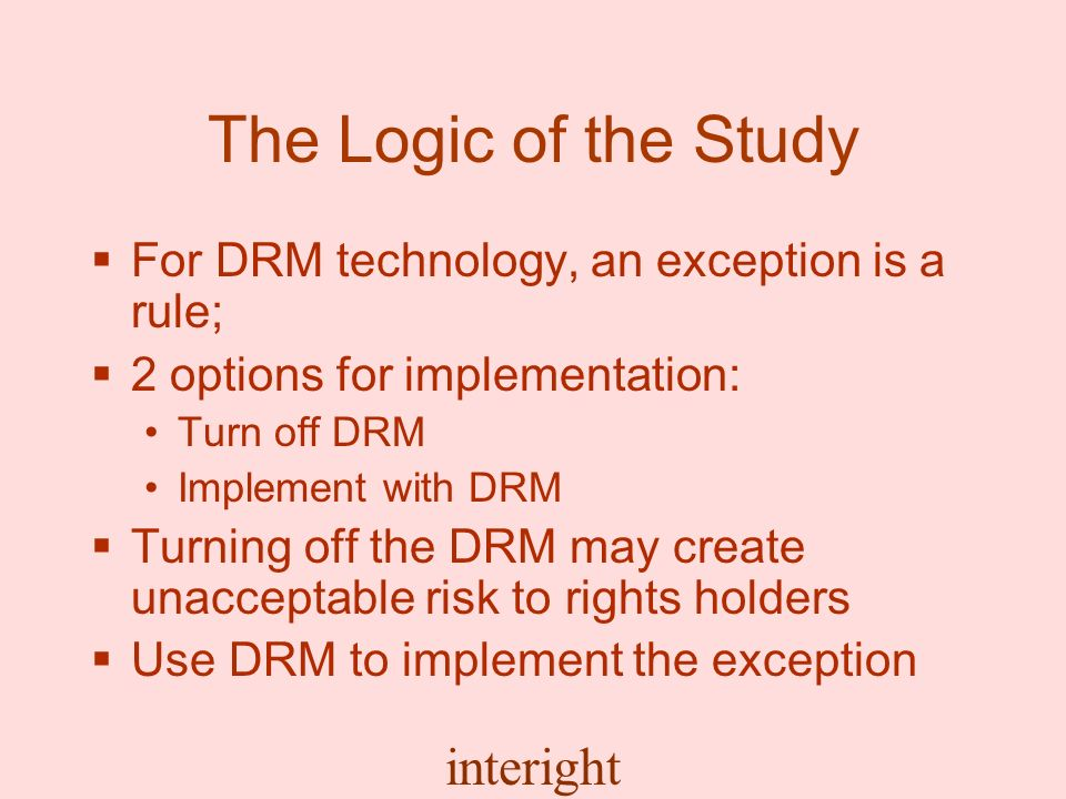 interight The Logic of the Study For DRM technology, an exception is a rule; 2 options for implementation: Turn off DRM Implement with DRM Turning off the DRM may create unacceptable risk to rights holders Use DRM to implement the exception