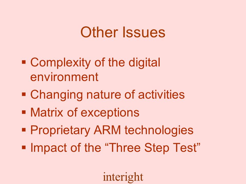 interight Other Issues Complexity of the digital environment Changing nature of activities Matrix of exceptions Proprietary ARM technologies Impact of the Three Step Test